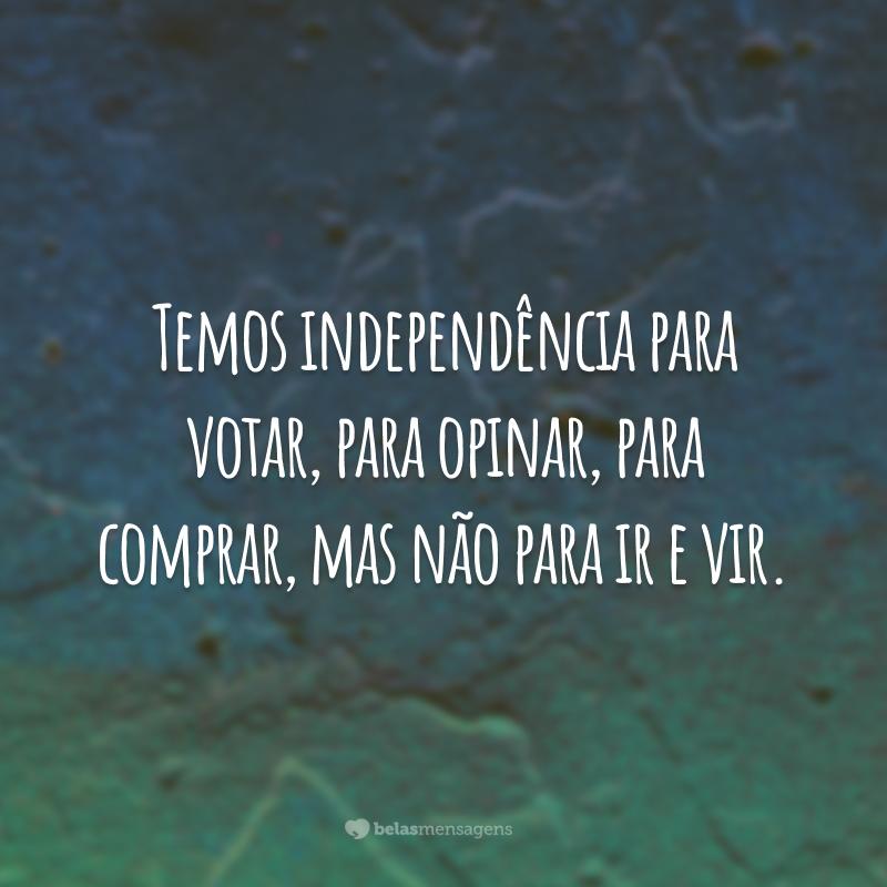 Temos independência para votar, para opinar, para comprar, mas não para ir e vir.