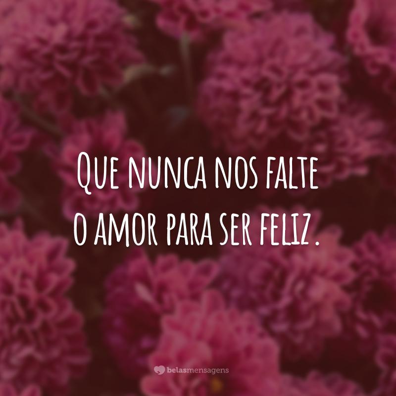 Que nunca nos falte o amor para ser feliz.