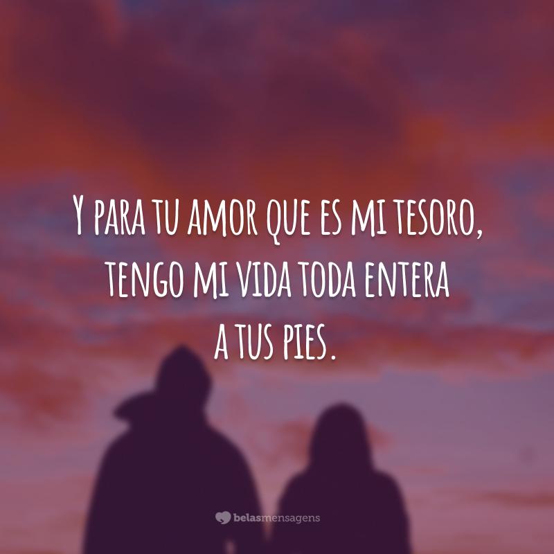 Y para tu amor que es mi tesoro, tengo mi vida toda entera a tus pies. (E para o teu amor, que é meu tesouro, tenho minha vida toda inteira a teus pés.)