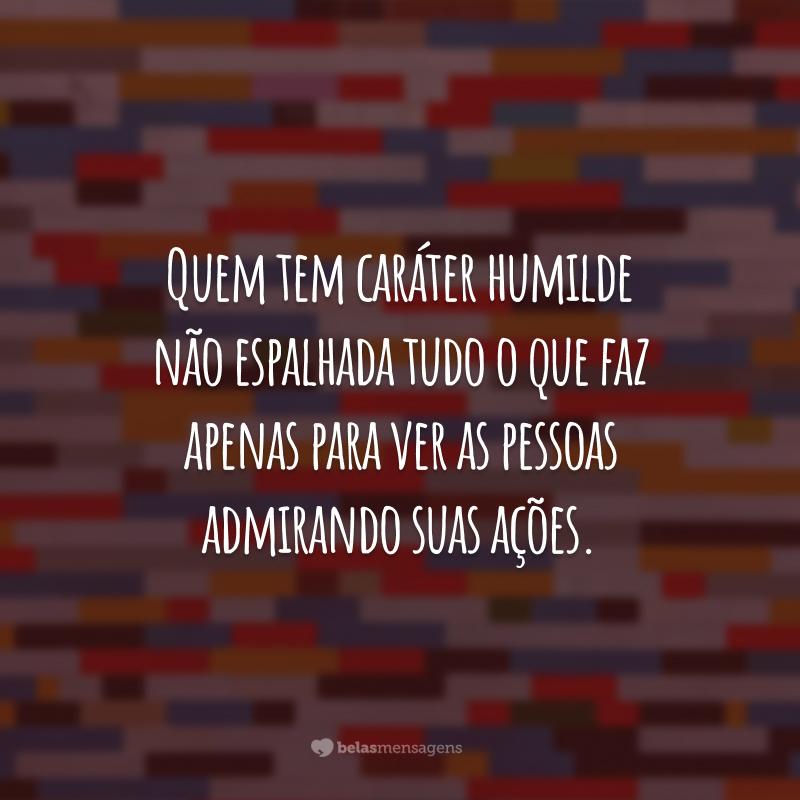 Quem tem caráter humilde não espalhada tudo o que faz apenas para ver as pessoas admirando suas ações.