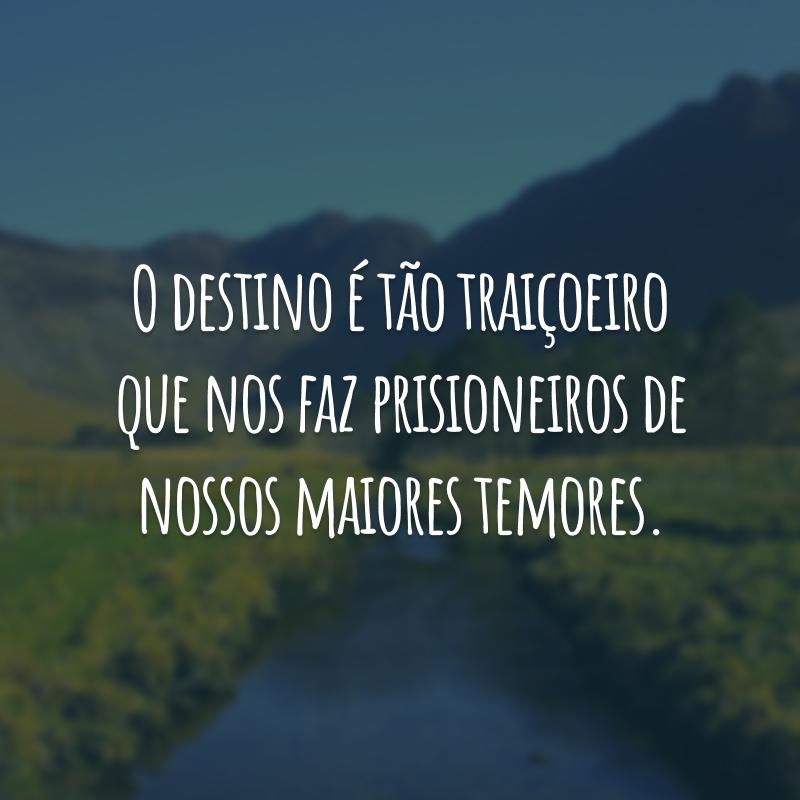O destino é tão traiçoeiro que nos faz prisioneiros de nossos maiores temores.
