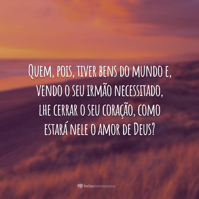 Quem, pois, tiver bens do mundo e, vendo o seu irmão necessitado, lhe cerrar o seu coração, como estará nele o amor de Deus?