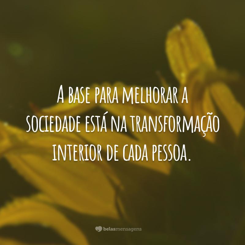 A base para melhorar a sociedade está na transformação interior de cada pessoa.