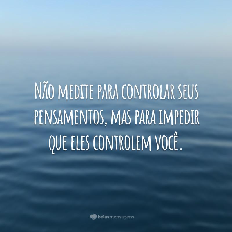 Não medite para controlar seus pensamentos, mas para impedir que eles controlem você.