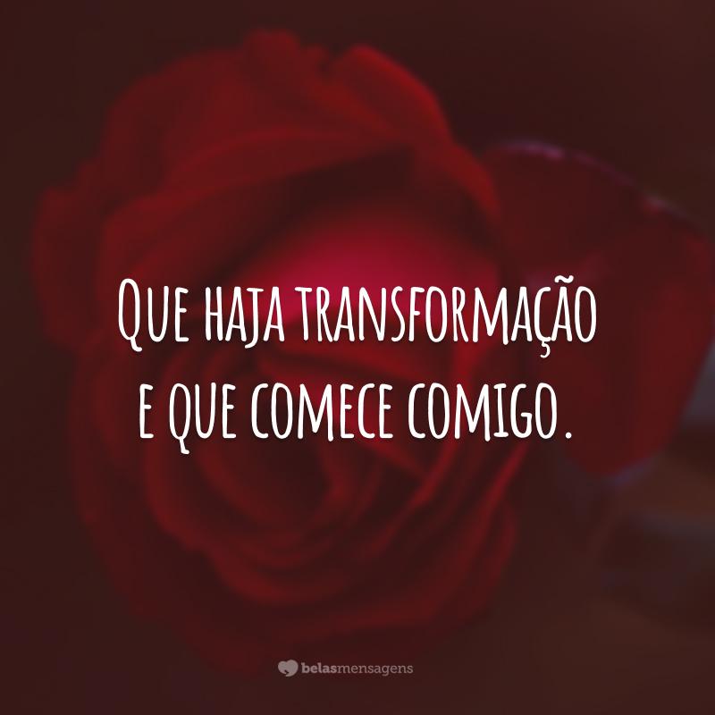 Que haja transformação e que comece comigo.
