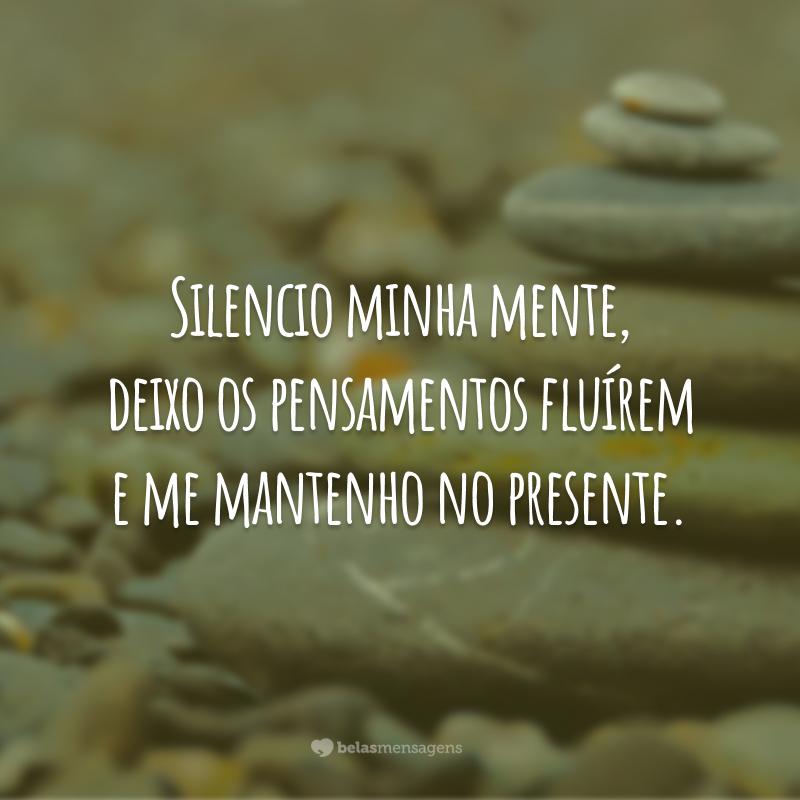 Silencio minha mente, deixo os pensamentos fluírem e me mantenho no presente.