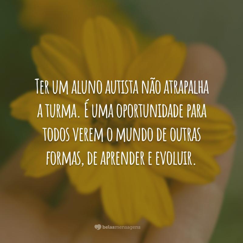 Ter um aluno autista não atrapalha a turma. É uma oportunidade para todos verem o mundo de outras formas, de aprender e evoluir.