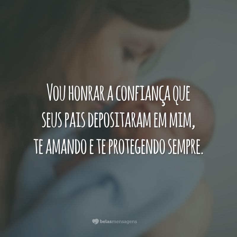 Vou honrar a confiança que seus pais depositaram em mim, te amando e te protegendo sempre.