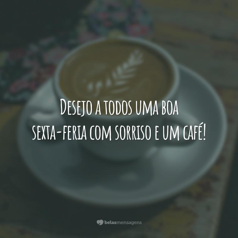 Desejo a todos uma boa sexta-feria com sorriso e um café!