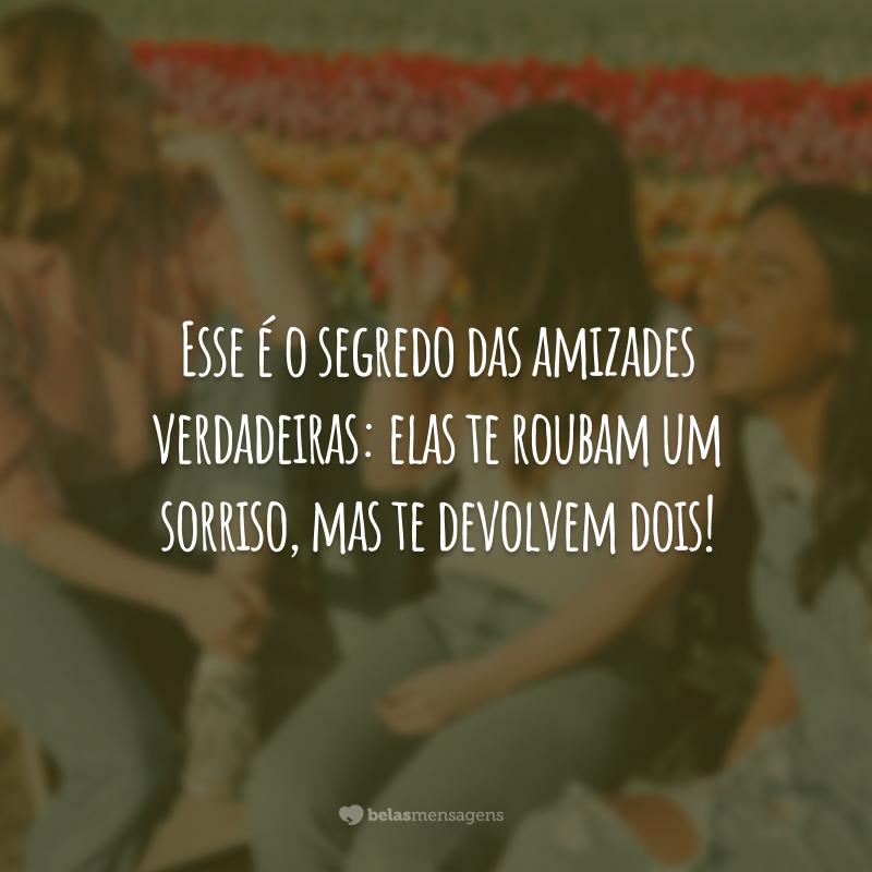 Esse é o segredo das amizades verdadeiras: elas te roubam um sorriso, mas te devolvem dois!