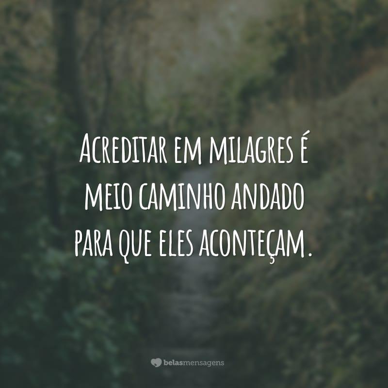 Acreditar em milagres é meio caminho andado para que eles aconteçam.