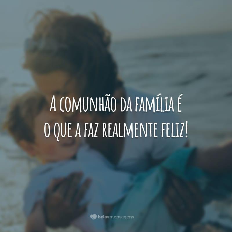 A comunhão da família é o que a faz realmente feliz!