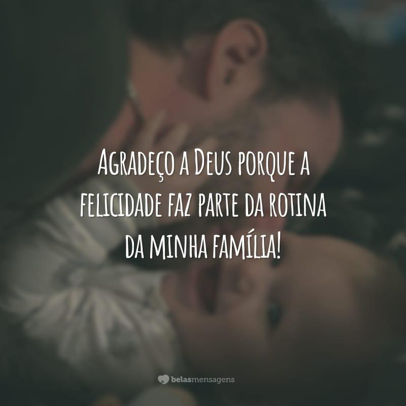 Agradeço a Deus porque a felicidade faz parte da rotina da minha família!