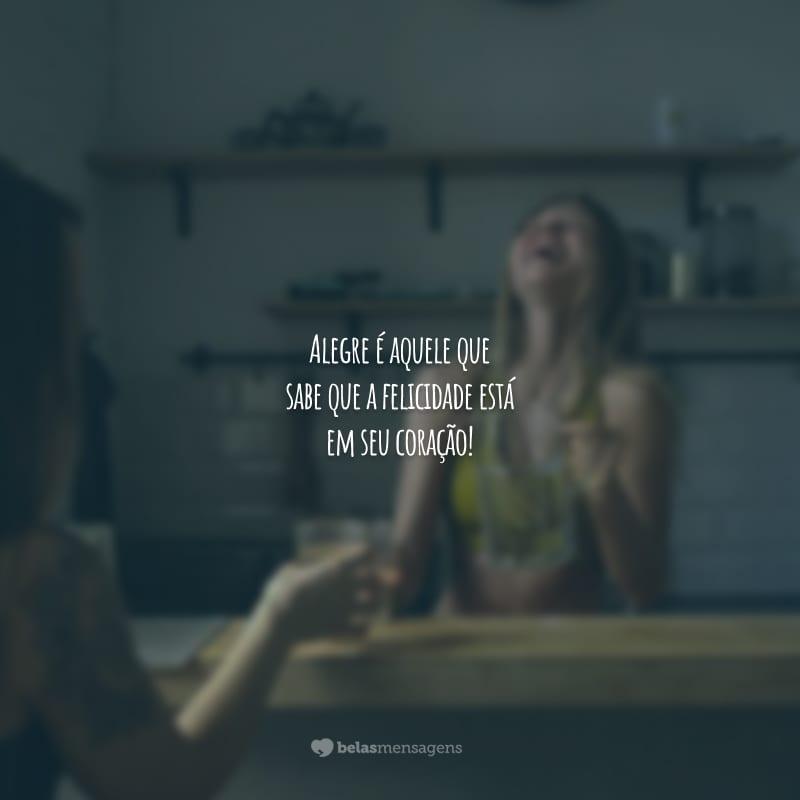 Alegre é aquele que sabe que a felicidade está em seu coração!