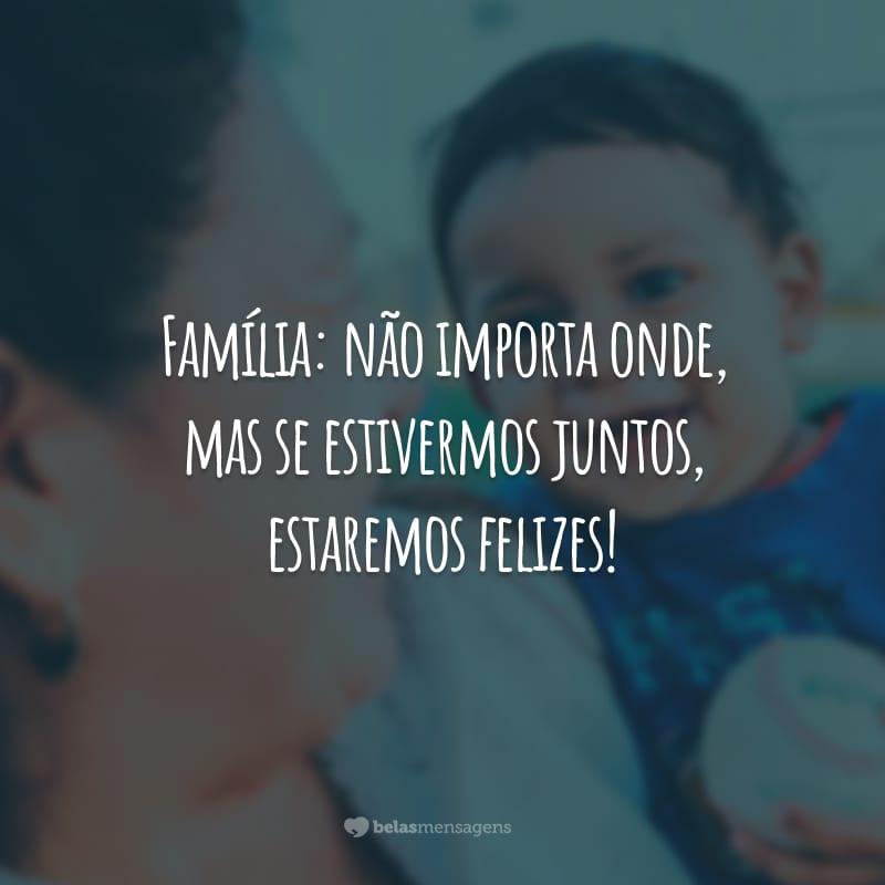 Família: não importa onde, mas se estivermos juntos, estaremos felizes!