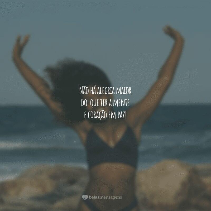 Não há alegria maior do que ter a mente e coração em paz!