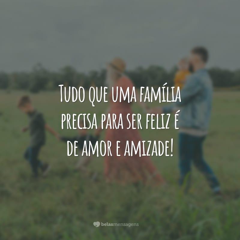 Tudo que uma família precisa para ser feliz é de amor e amizade!