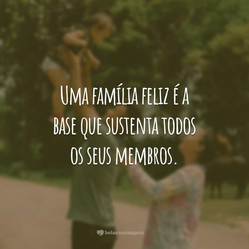 Uma família feliz é a base que sustenta todos os seus membros.