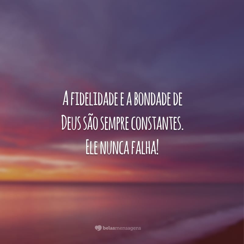 A fidelidade e a bondade de Deus são sempre constantes. Ele nunca falha!