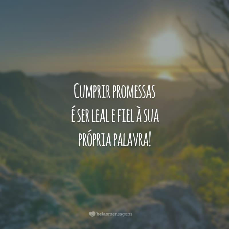 Cumprir promessas é ser leal e fiel à sua própria palavra!