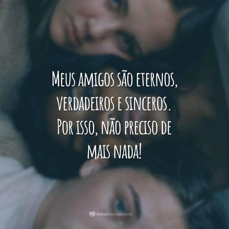 Meus amigos são eternos, verdadeiros e sinceros. Por isso, não preciso de mais nada!