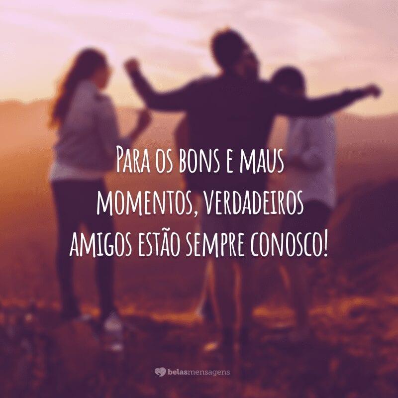 Para os bons e maus momentos, verdadeiros amigos estão sempre conosco!