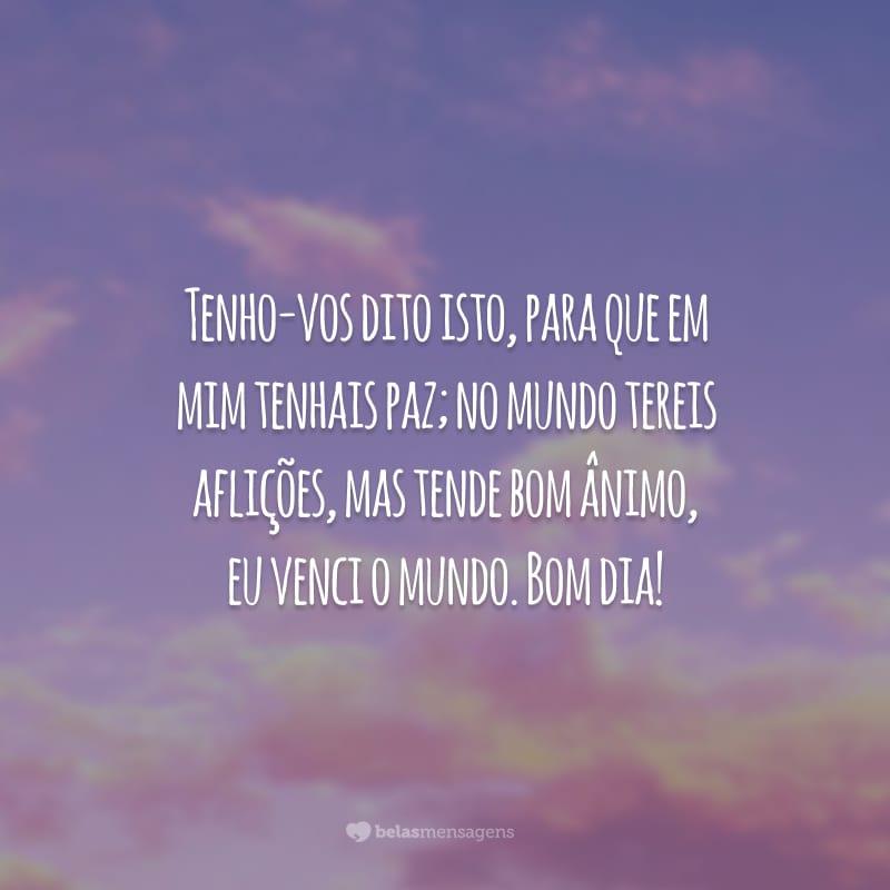 Tenho-vos dito isto, para que em mim tenhais paz; no mundo tereis aflições, mas tende bom ânimo, eu venci o mundo. Bom dia!