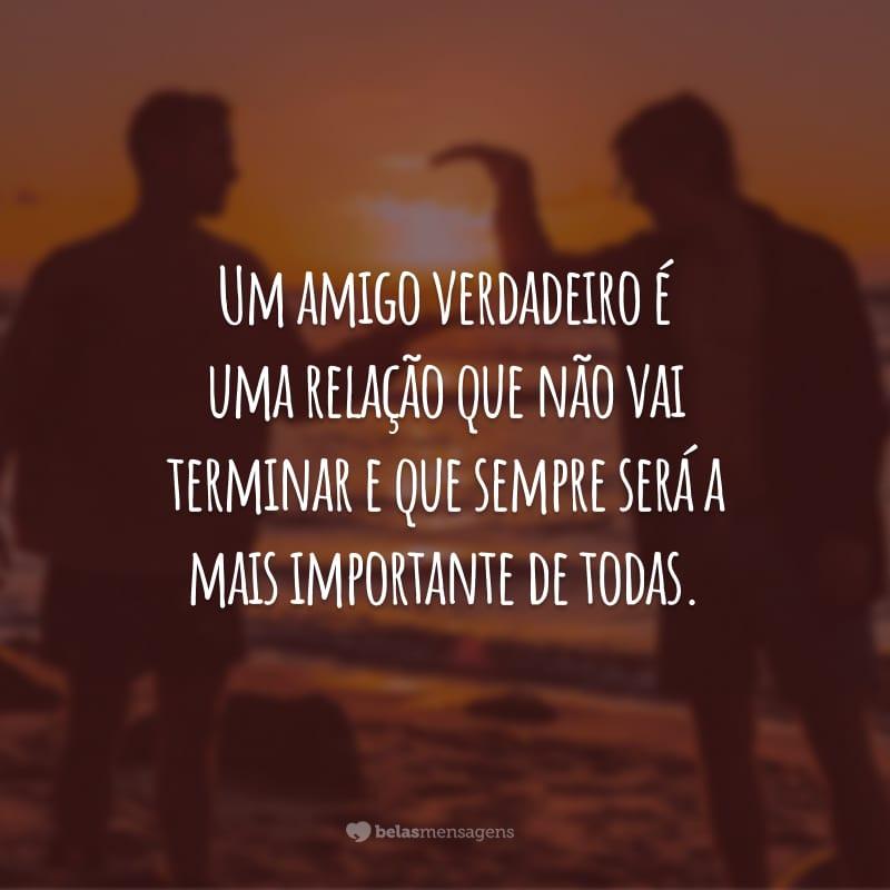 Um amigo verdadeiro é uma relação que não vai terminar e que sempre será a mais importante de todas.