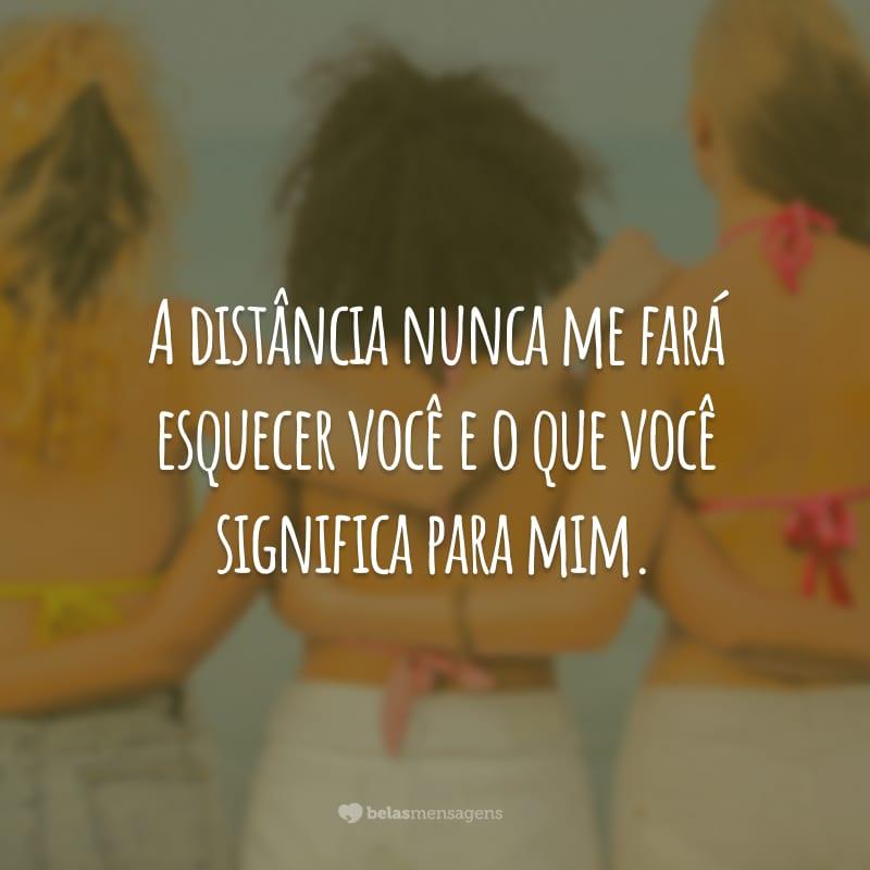 A distância nunca me fará esquecer você e o que você significa para mim.