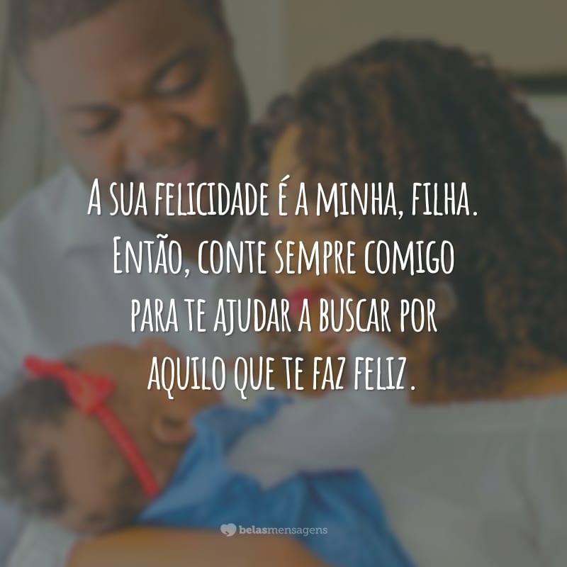 A sua felicidade é a minha, filha. Então, conte sempre comigo para te ajudar a buscar por aquilo que te faz feliz.