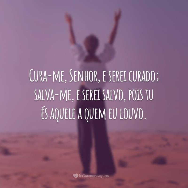 Cura-me, Senhor, e serei curado; salva-me, e serei salvo, pois tu és aquele a quem eu louvo.