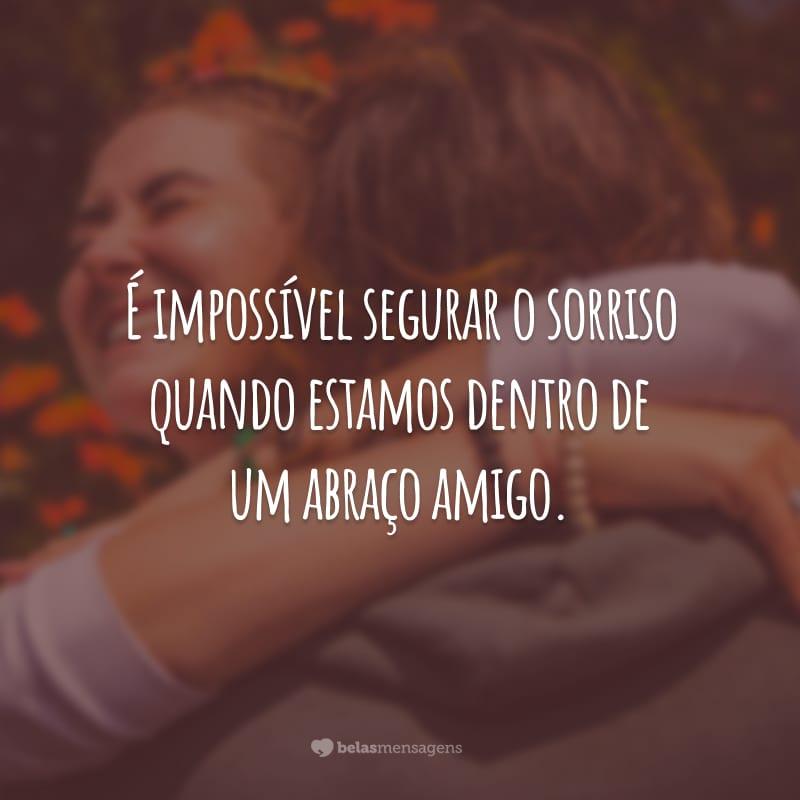 É impossível segurar o sorriso quando estamos dentro de um abraço amigo.