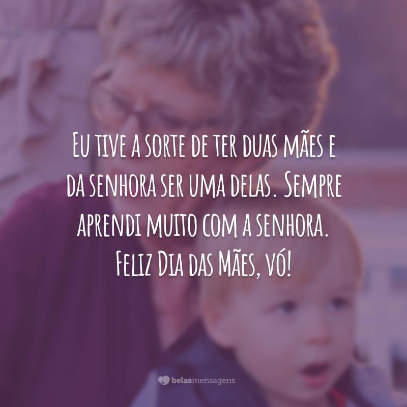 Eu tive a sorte de ter duas mães e da senhora ser uma delas. Sempre aprendi muito com a senhora. Feliz Dia das Mães, vó!