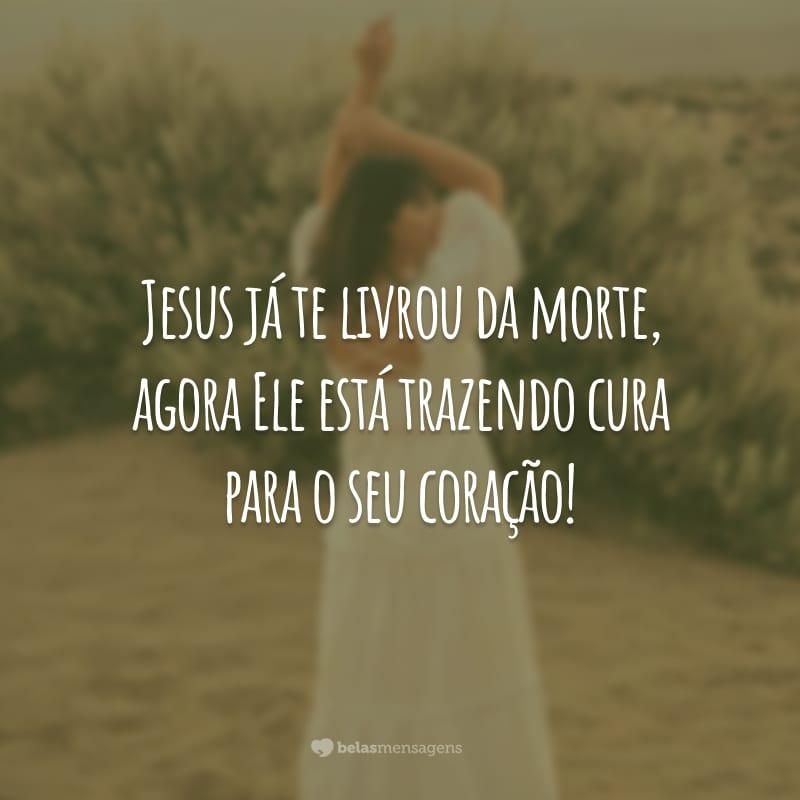 Jesus já te livrou da morte, agora Ele está trazendo cura para o seu coração!