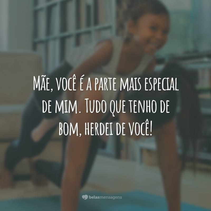 Mãe, você é a parte mais especial de mim. Tudo que tenho de bom, herdei de você!