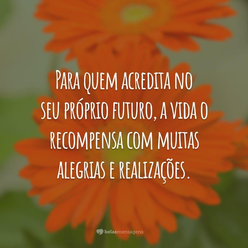 Para quem acredita no seu próprio futuro, a vida o recompensa com muitas alegrias e realizações.