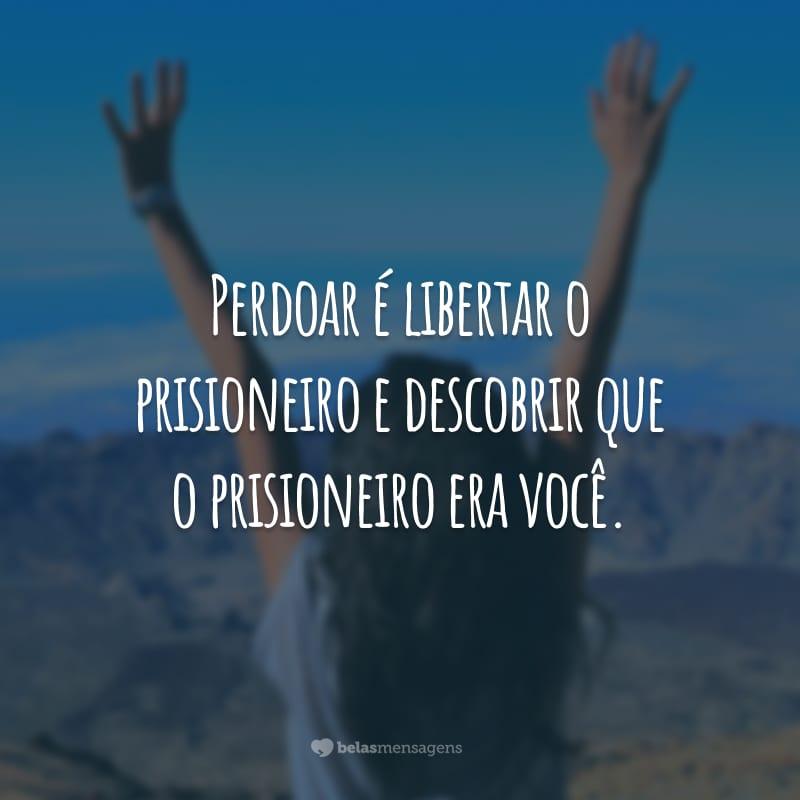 Perdoar é libertar o prisioneiro e descobrir que o prisioneiro era você.