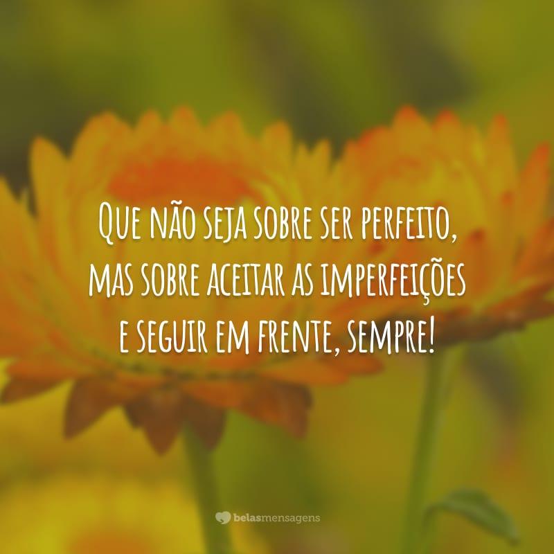 Que não seja sobre ser perfeito, mas sobre aceitar as imperfeições e seguir em frente, sempre!