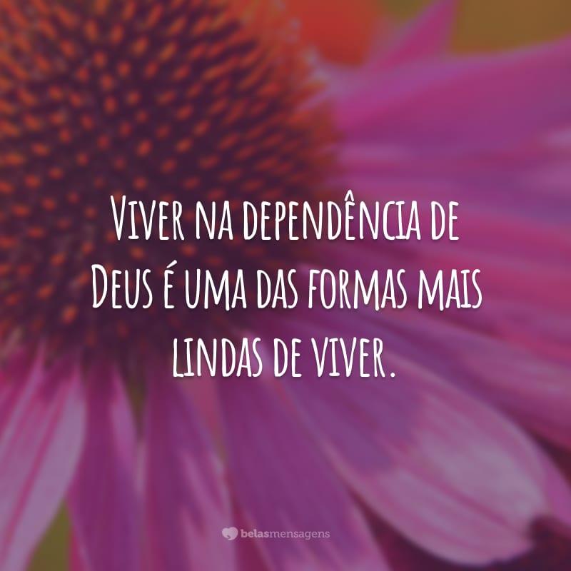 Viver na dependência de Deus é uma das formas mais lindas de viver.