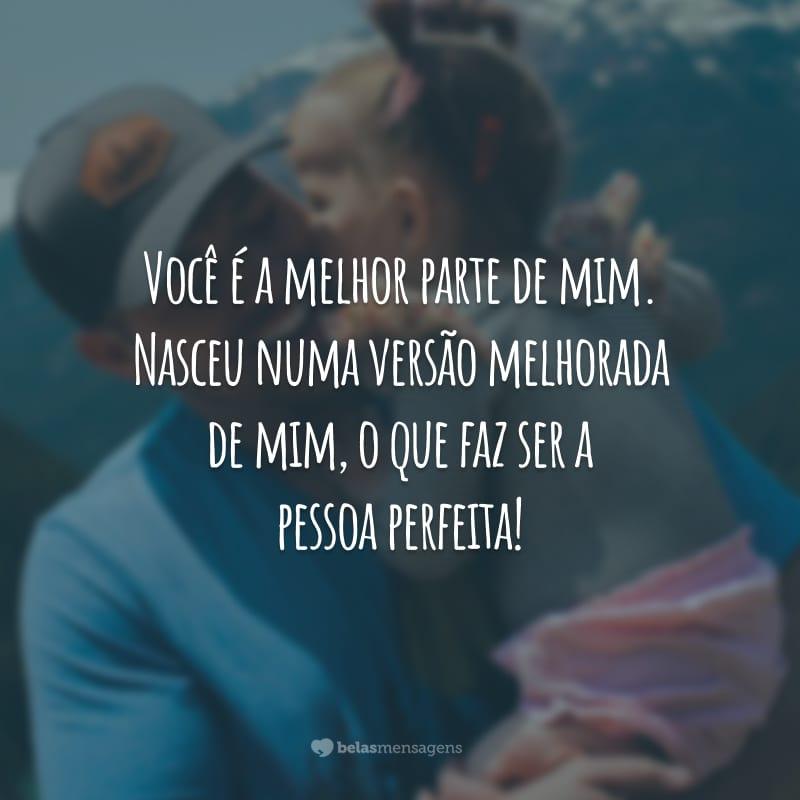Você é a melhor parte de mim. Nasceu numa versão melhorada de mim, o que faz ser a pessoa perfeita!