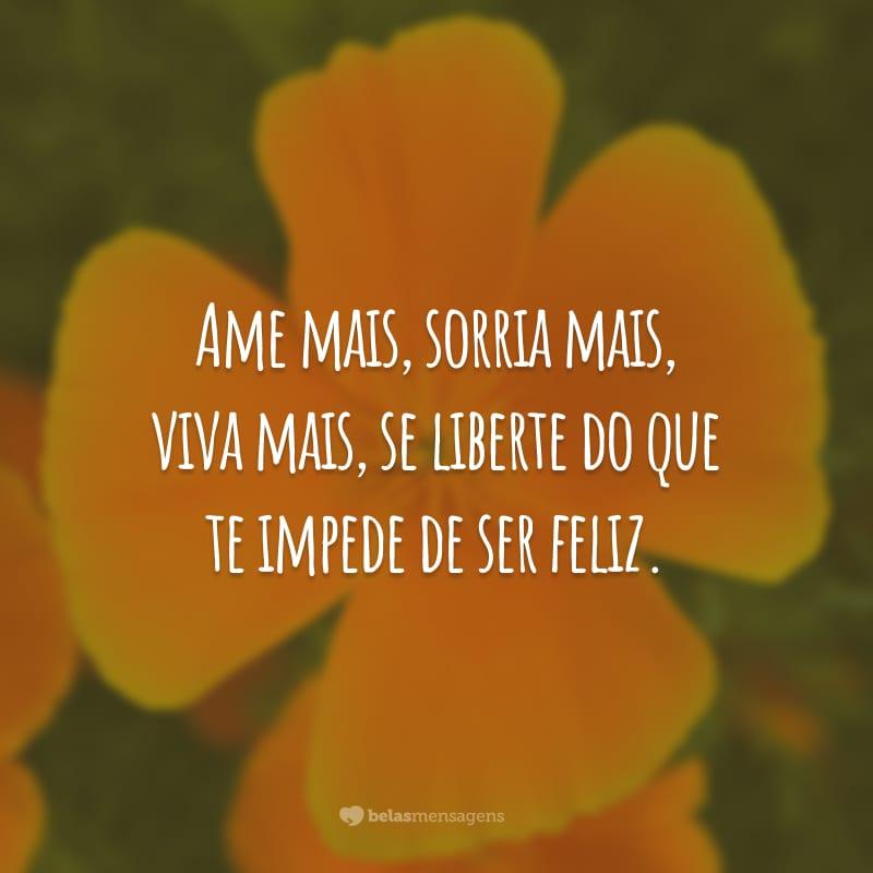 Ame mais, sorria mais, viva mais, se liberte do que te impede de ser feliz.
