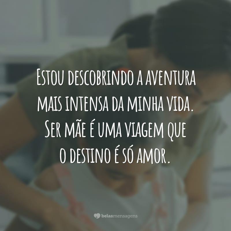 Estou descobrindo a aventura mais intensa da minha vida. Ser mãe é uma viagem que o destino é só amor.