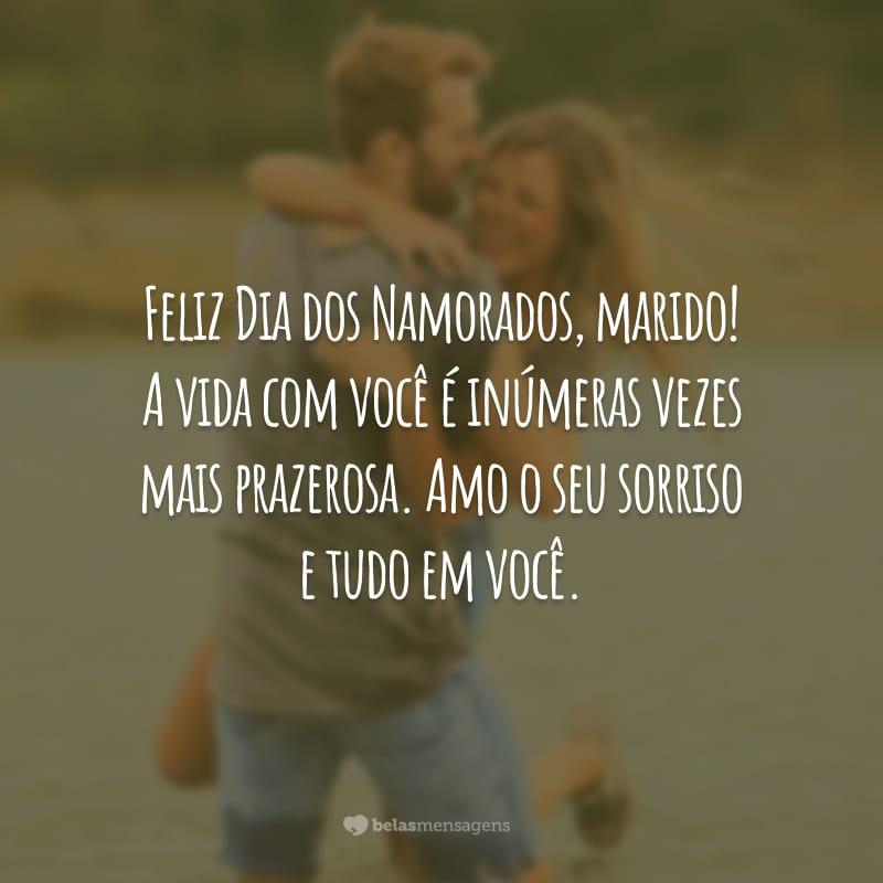 Feliz Dia dos Namorados, marido! A vida com você é inúmeras vezes mais prazerosa. Amo o seu sorriso e tudo em você.