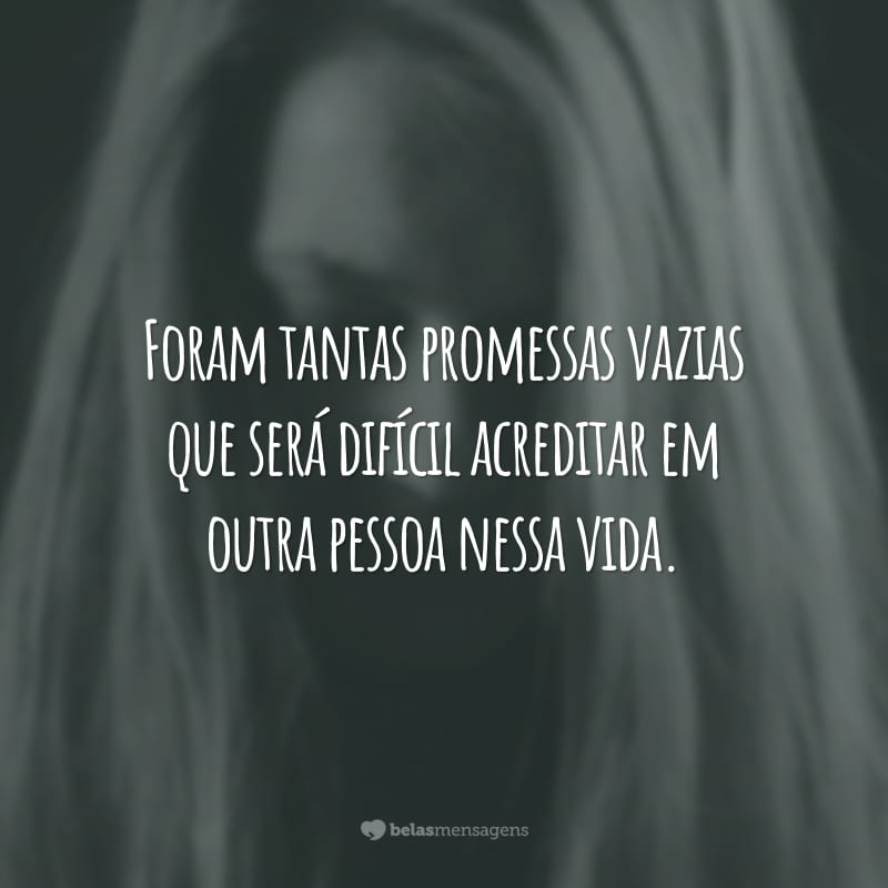Foram tantas promessas vazias que será difícil acreditar em outra pessoa nessa vida.