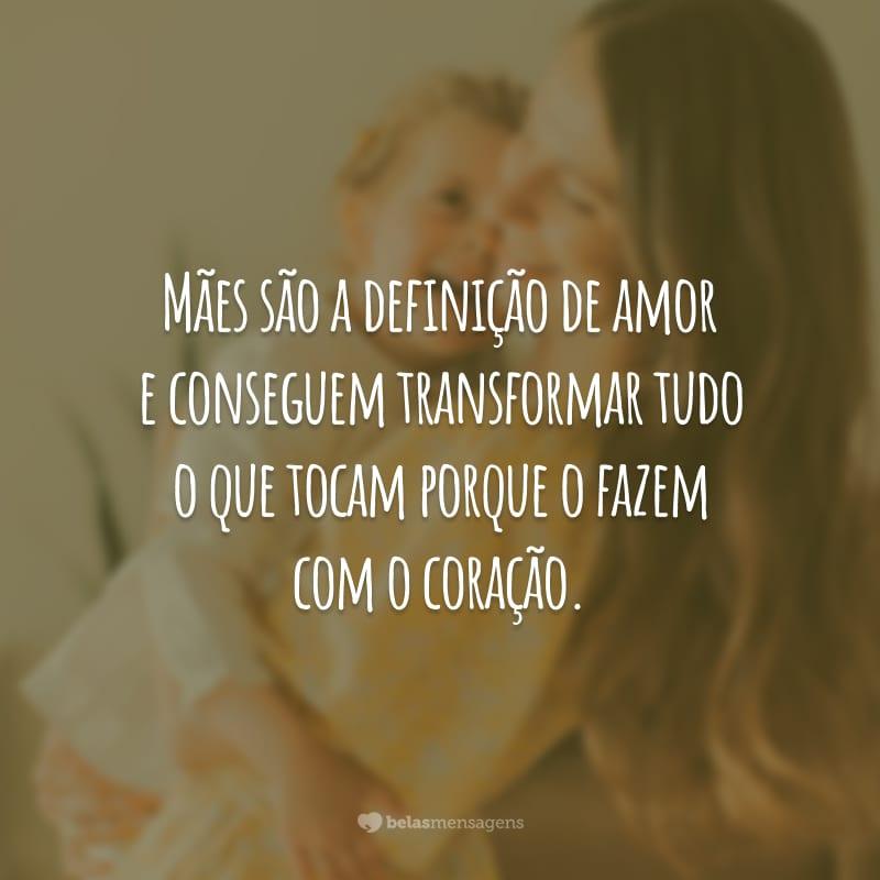 Mães são a definição de amor e conseguem transformar tudo o que tocam porque o fazem com o coração.