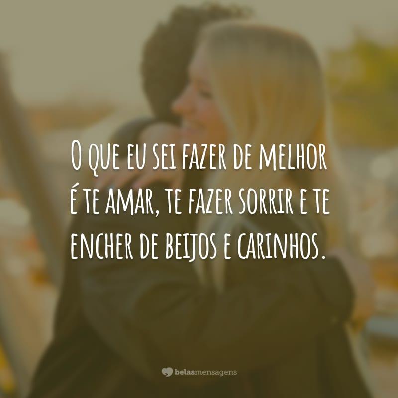 O que eu sei fazer de melhor é te amar, te fazer sorrir e te encher de beijos e carinhos.