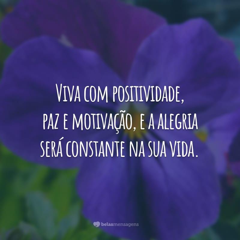 Viva com positividade, paz e motivação, e a alegria será constante na sua vida.