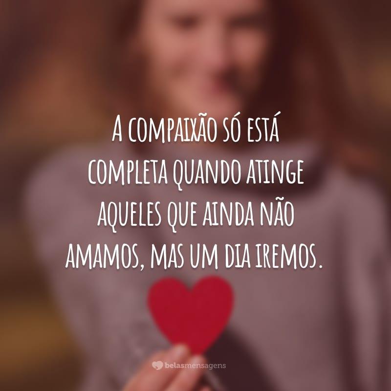 A compaixão só está completa quando atinge aqueles que ainda não amamos, mas um dia iremos.