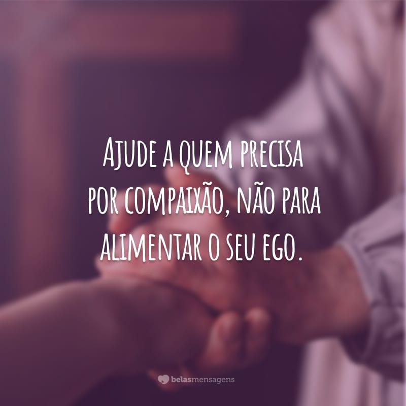 Ajude a quem precisa por compaixão, não para alimentar o seu ego.