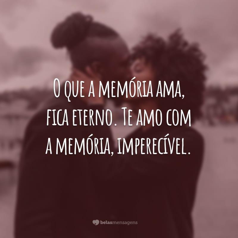 O que a memória ama, fica eterno. Te amo com a memória, imperecível.